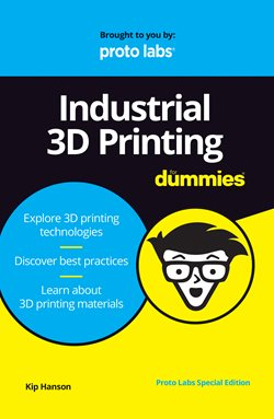 Industrial 3D Printing for Dummies provides an evenhanded explanation of all aspects of 3D printing from technologies to materials and design considerations. Image courtesy of John Wiley & Sons Inc. and Proto Labs Inc.